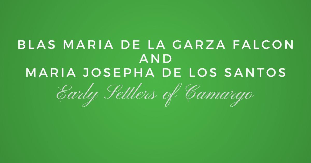 Early Settlers of Camargo: Blas Maria de la Garza Falcon and Maria Josepha de los Santos